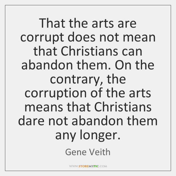 That the arts are corrupt does not mean that Christians can abandon ...