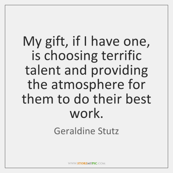 My gift, if I have one, is choosing terrific talent and providing ...