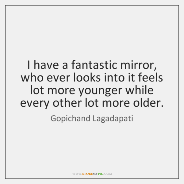 I have a fantastic mirror, who ever looks into it feels lot ...
