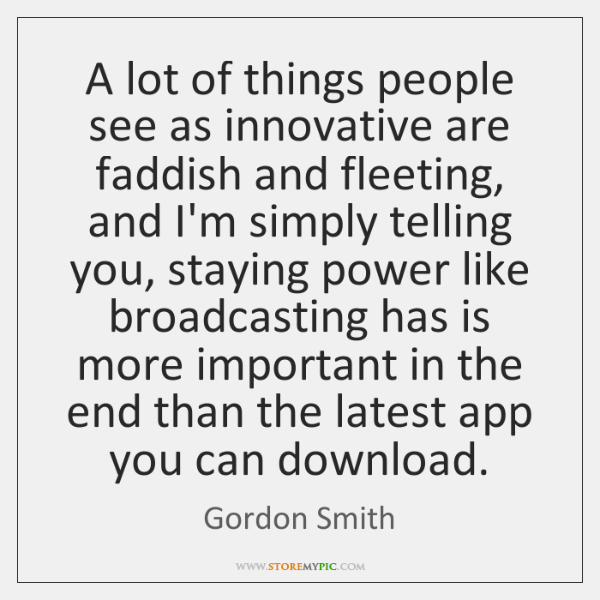 A lot of things people see as innovative are faddish and fleeting, ...