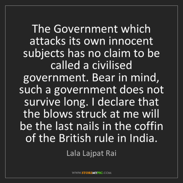 Lala Lajpat Rai: The Government which attacks its own innocent subjects...
