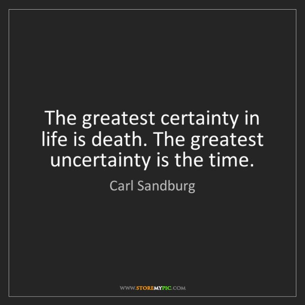 Carl Sandburg: The greatest certainty in life is death. The greatest...