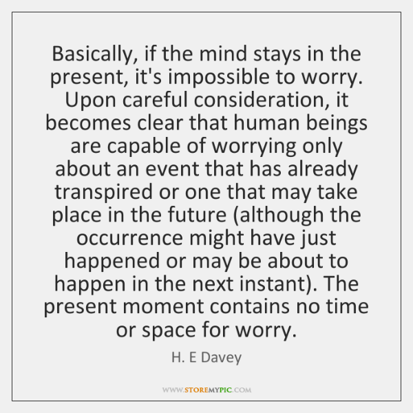 Basically, if the mind stays in the present, it's impossible to worry. ...