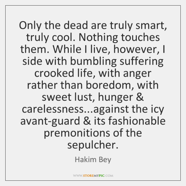 Only the dead are truly smart, truly cool. Nothing touches them. While ...