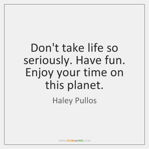 Don't take life so seriously. Have fun. Enjoy your time on this ...