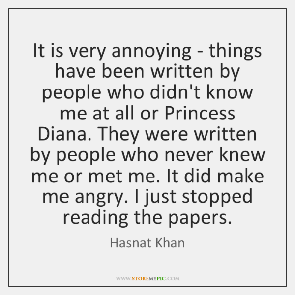 It is very annoying - things have been written by people who ...