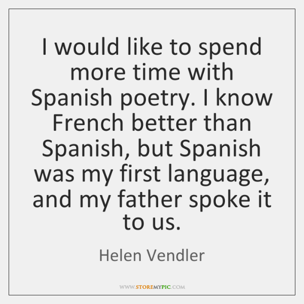 I would like to spend more time with Spanish poetry. I know ...