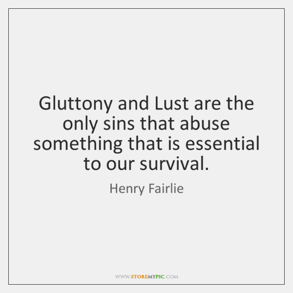 Gluttony and Lust are the only sins that abuse something that is ...