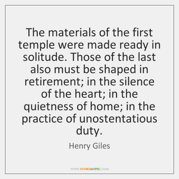 The materials of the first temple were made ready in solitude. Those ...