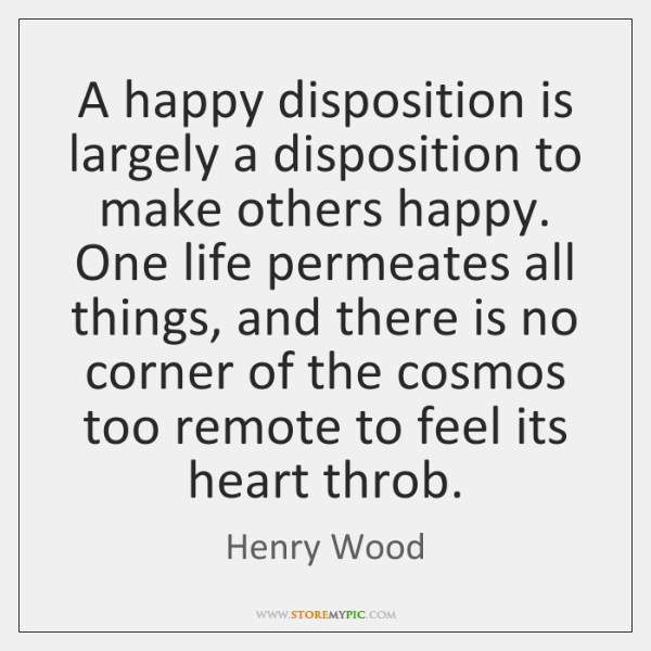 A happy disposition is largely a disposition to make others happy. One ...