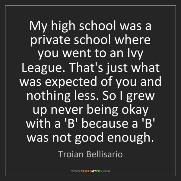Troian Bellisario: My high school was a private school where you went to...