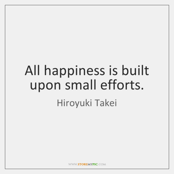 All happiness is built upon small efforts.