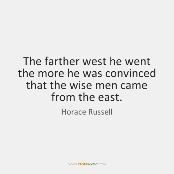 The farther west he went the more he was convinced that the ...