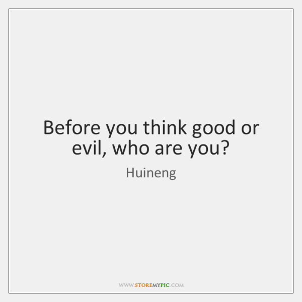Before you think good or evil, who are you?