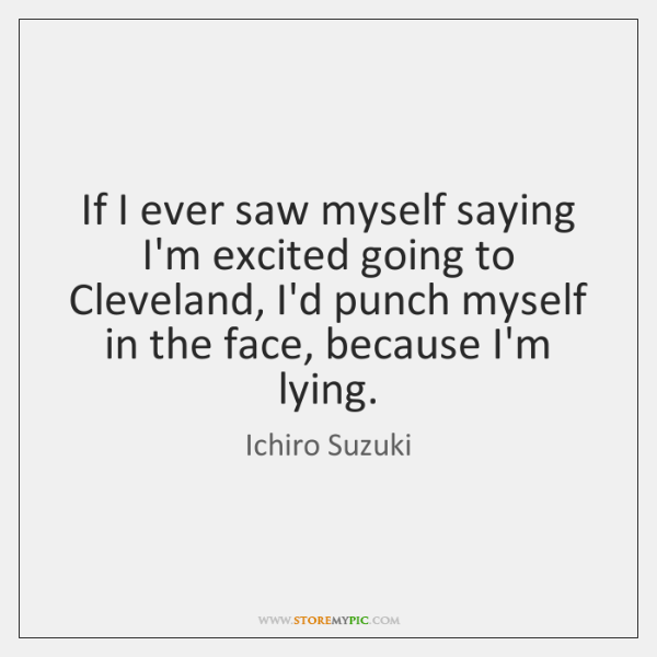 If I ever saw myself saying I'm excited going to Cleveland, I'd ...