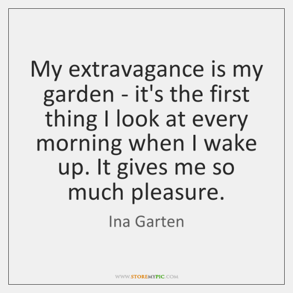 My extravagance is my garden - it's the first thing I look ...