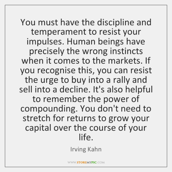 You must have the discipline and temperament to resist your impulses. Human ...
