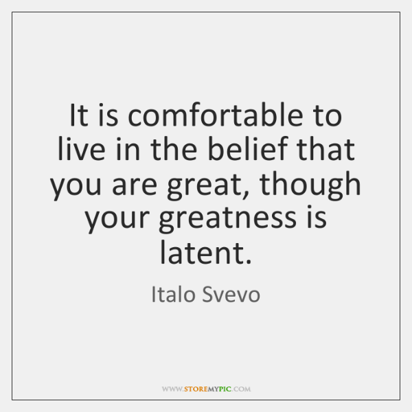 It is comfortable to live in the belief that you are great, ...