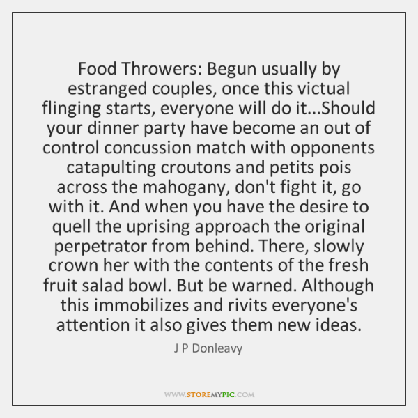 Food Throwers: Begun usually by estranged couples, once this victual flinging starts, ...