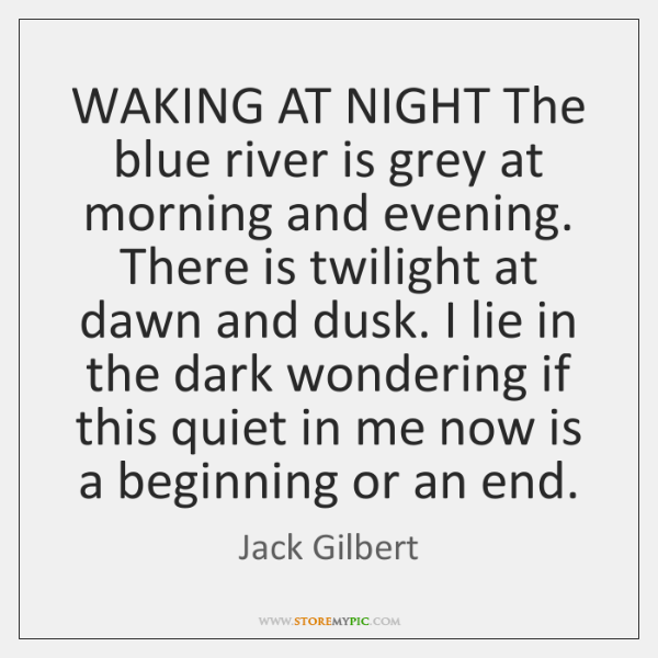 WAKING AT NIGHT The blue river is grey at morning and evening. ...
