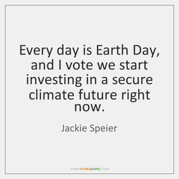 Every day is Earth Day, and I vote we start investing in ...