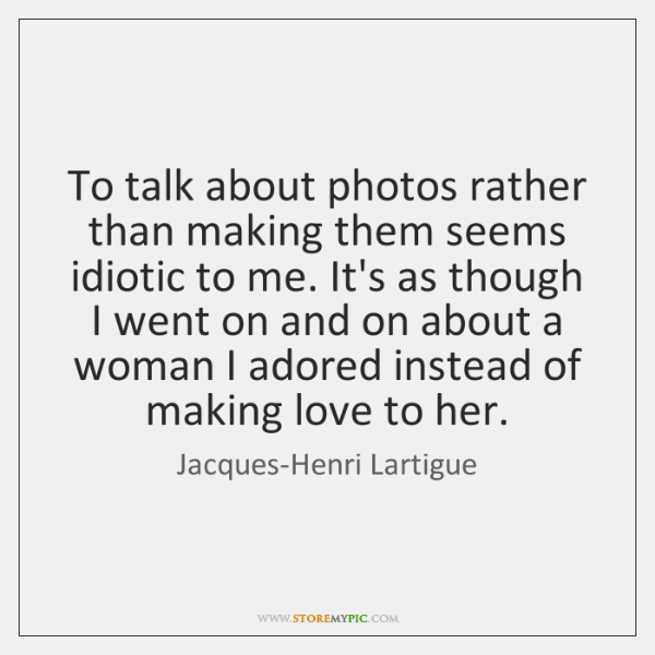 To talk about photos rather than making them seems idiotic to me. ...