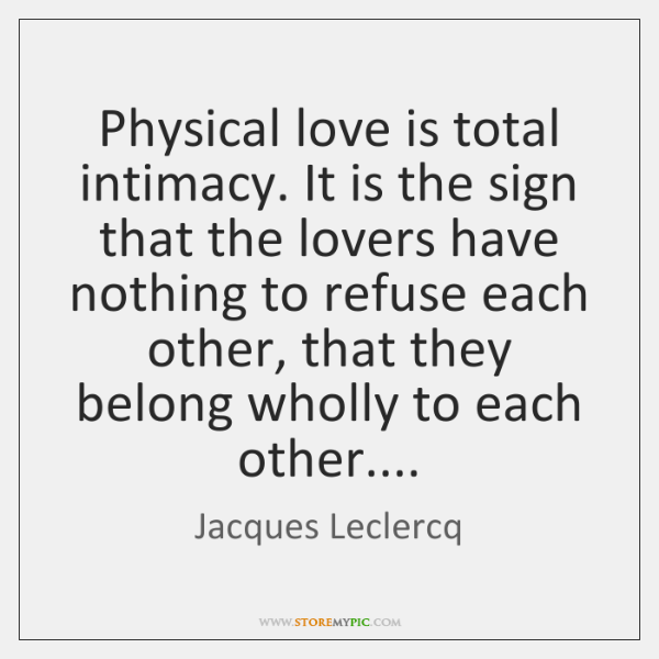 Physical love is total intimacy. It is the sign that the lovers ...