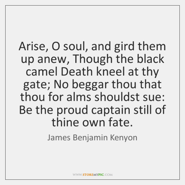 Arise, O soul, and gird them up anew, Though the black camel ...