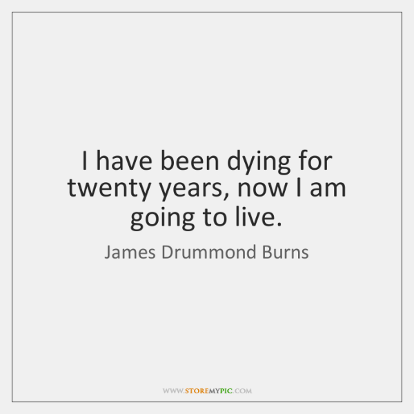 I have been dying for twenty years, now I am going to ...