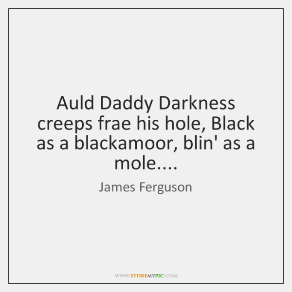 Auld Daddy Darkness creeps frae his hole, Black as a blackamoor, blin' ...