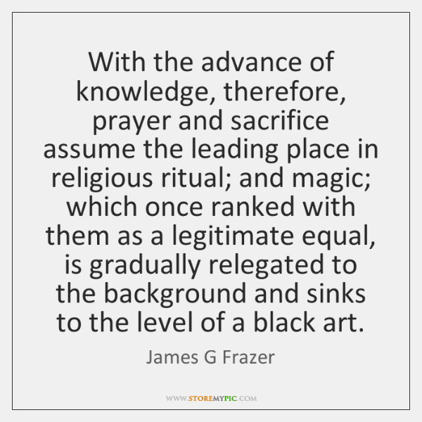 With the advance of knowledge, therefore, prayer and sacrifice assume the leading ...