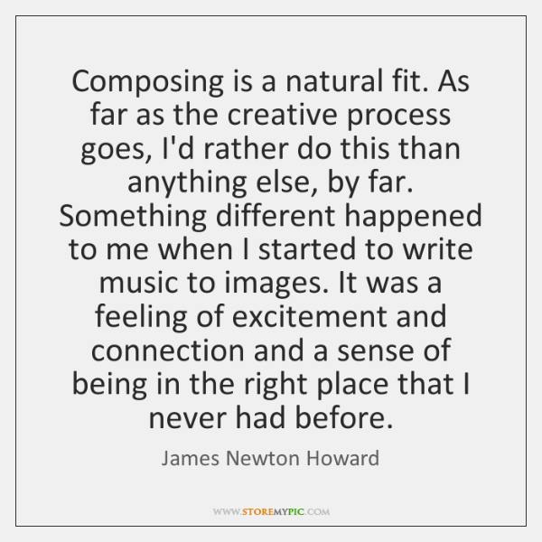 Composing is a natural fit. As far as the creative process goes, ...