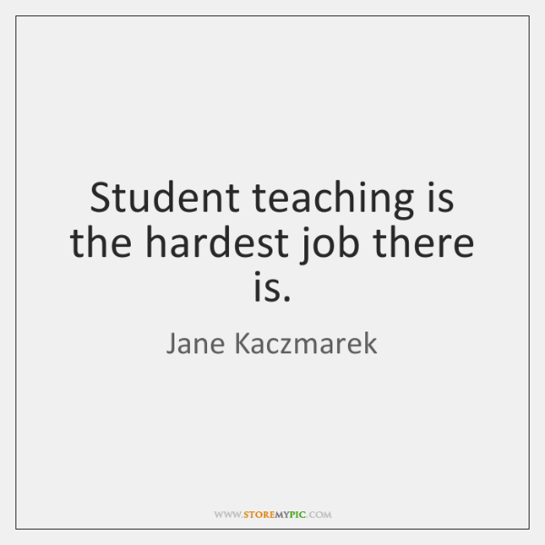Student teaching is the hardest job there is.