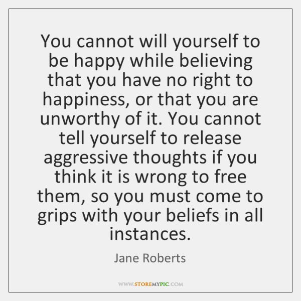 You cannot will yourself to be happy while believing that you have ...