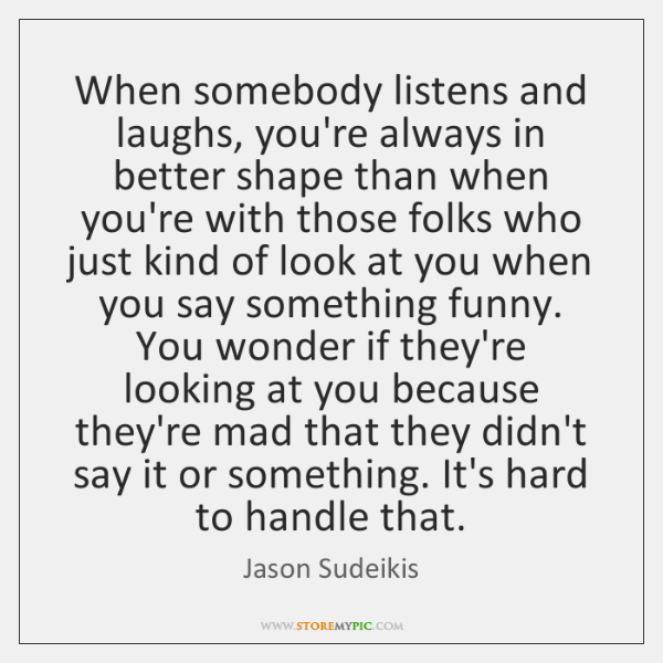 When somebody listens and laughs, you're always in better shape than when ...
