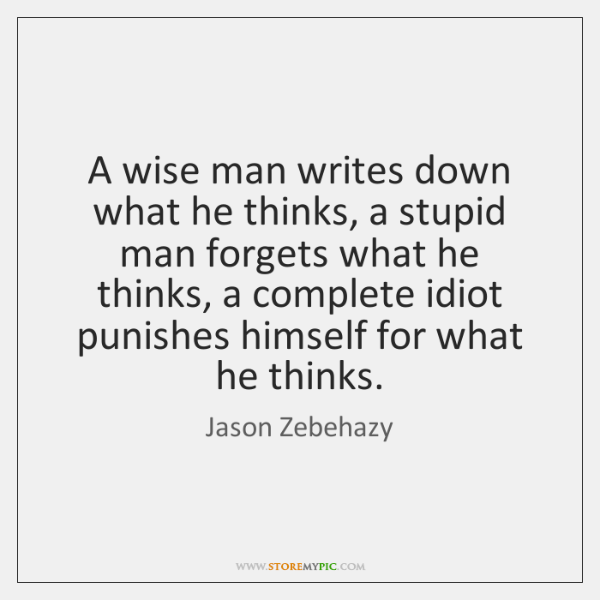 A wise man writes down what he thinks, a stupid man forgets ...