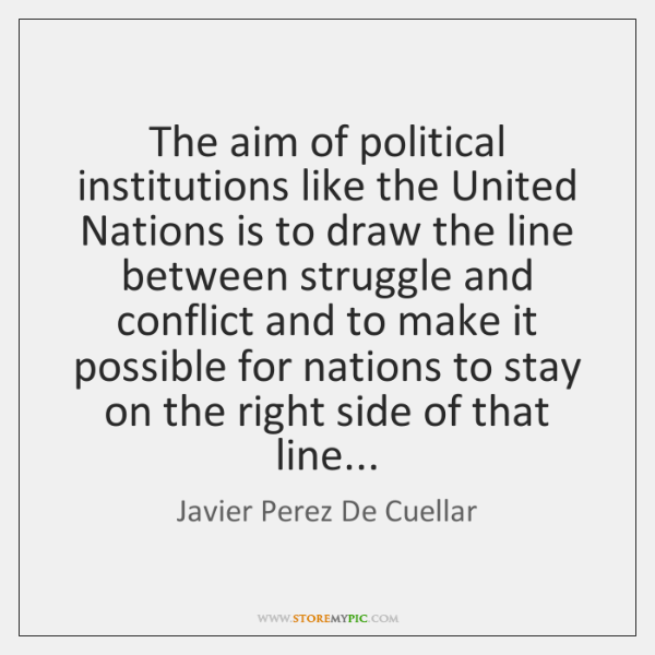 The aim of political institutions like the United Nations is to draw ...