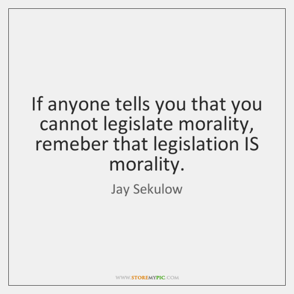 If anyone tells you that you cannot legislate morality, remeber that legislation ...