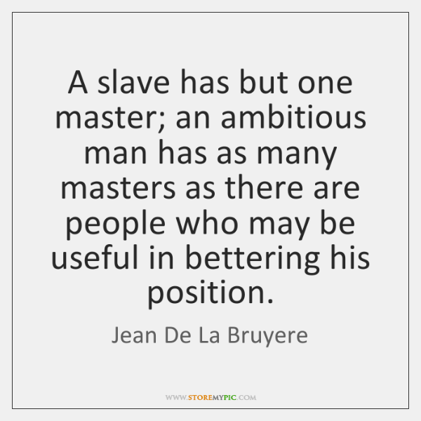 A slave has but one master; an ambitious man has as many ...