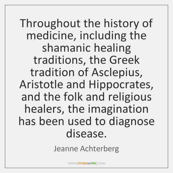 Throughout the history of medicine, including the shamanic healing traditions, the Greek ...