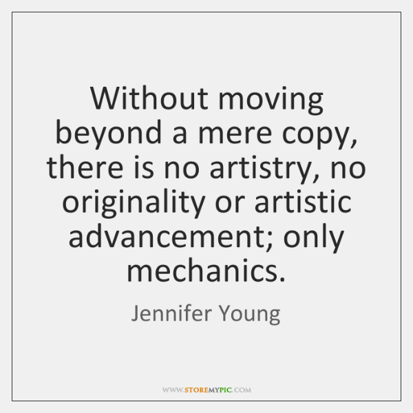Without moving beyond a mere copy, there is no artistry, no originality ...
