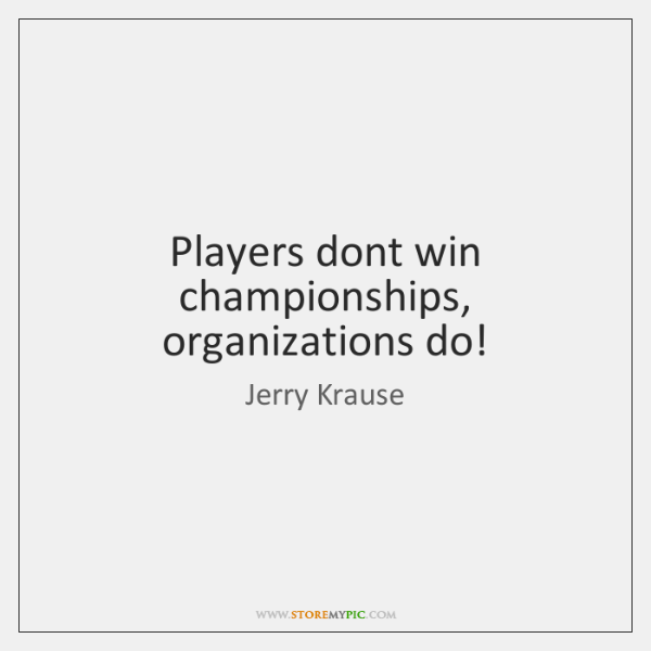 Players dont win championships, organizations do!