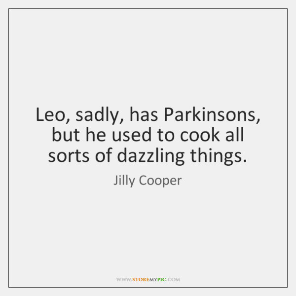Leo, sadly, has Parkinsons, but he used to cook all sorts of ...