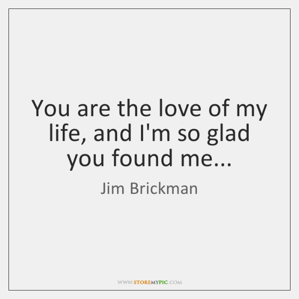 You are the love of my life, and I'm so glad you ...