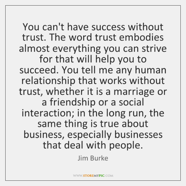 You can't have success without trust. The word trust embodies almost everything ...