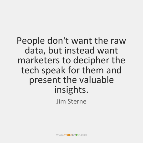 People don't want the raw data, but instead want marketers to decipher ...