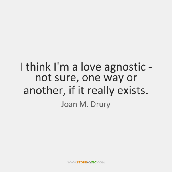 I think I'm a love agnostic - not sure, one way or ...
