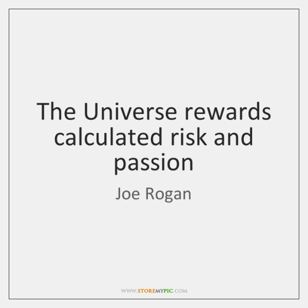 The Universe rewards calculated risk and passion