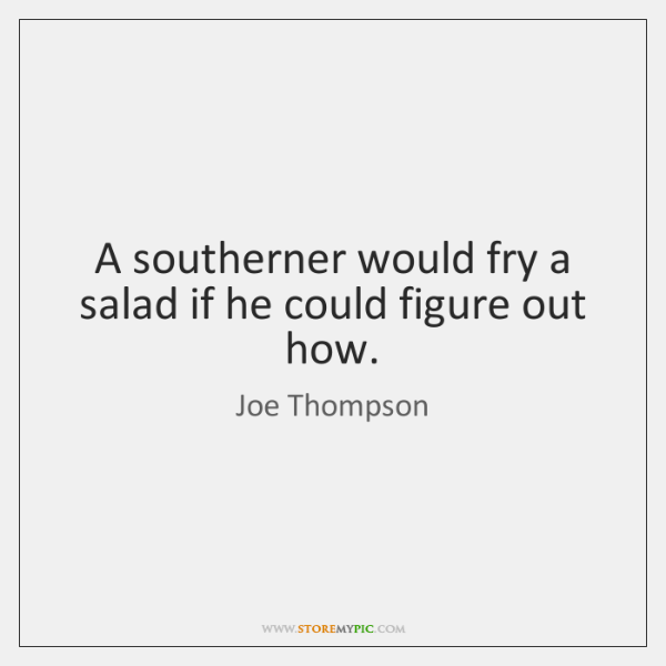A southerner would fry a salad if he could figure out how.