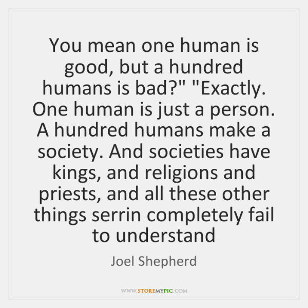 You mean one human is good, but a hundred humans is bad?